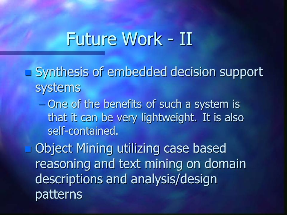 Future Work - II n Synthesis of embedded decision support systems –One of the benefits of such a system is that it can be very lightweight.