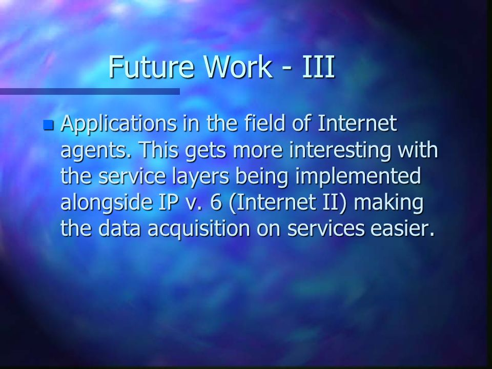 Future Work - III n Applications in the field of Internet agents.