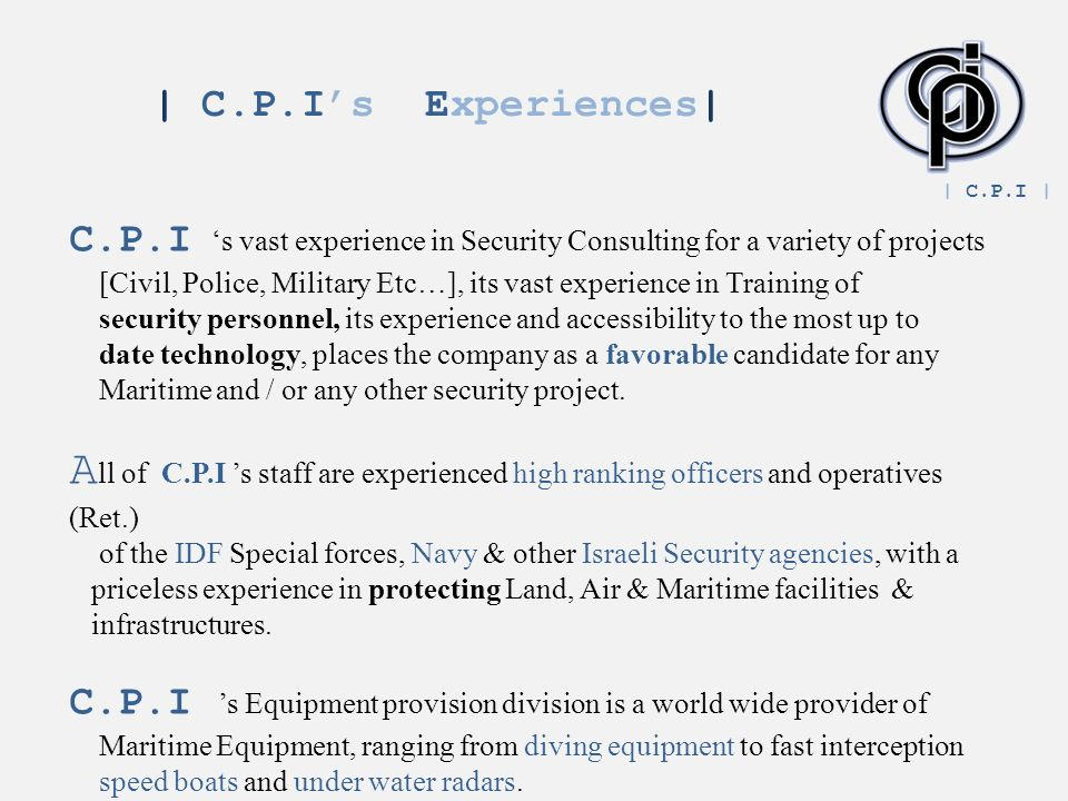 C.P.I s vast experience in Security Consulting for a variety of projects [Civil, Police, Military Etc…], its vast experience in Training of security personnel, its experience and accessibility to the most up to date technology, places the company as a favorable candidate for any Maritime and / or any other security project.