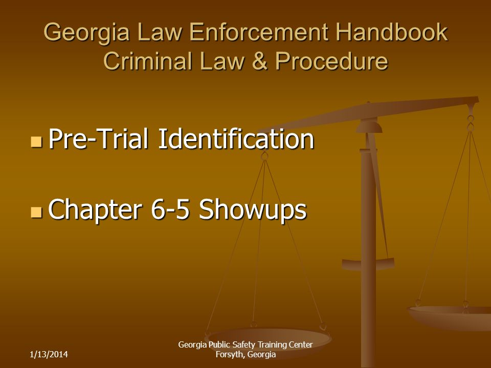 1/13/2014 Georgia Public Safety Training Center Forsyth, Georgia Georgia Law Enforcement Handbook Criminal Law & Procedure Pre-Trial Identification Pre-Trial Identification Chapter 6-5 Showups Chapter 6-5 Showups