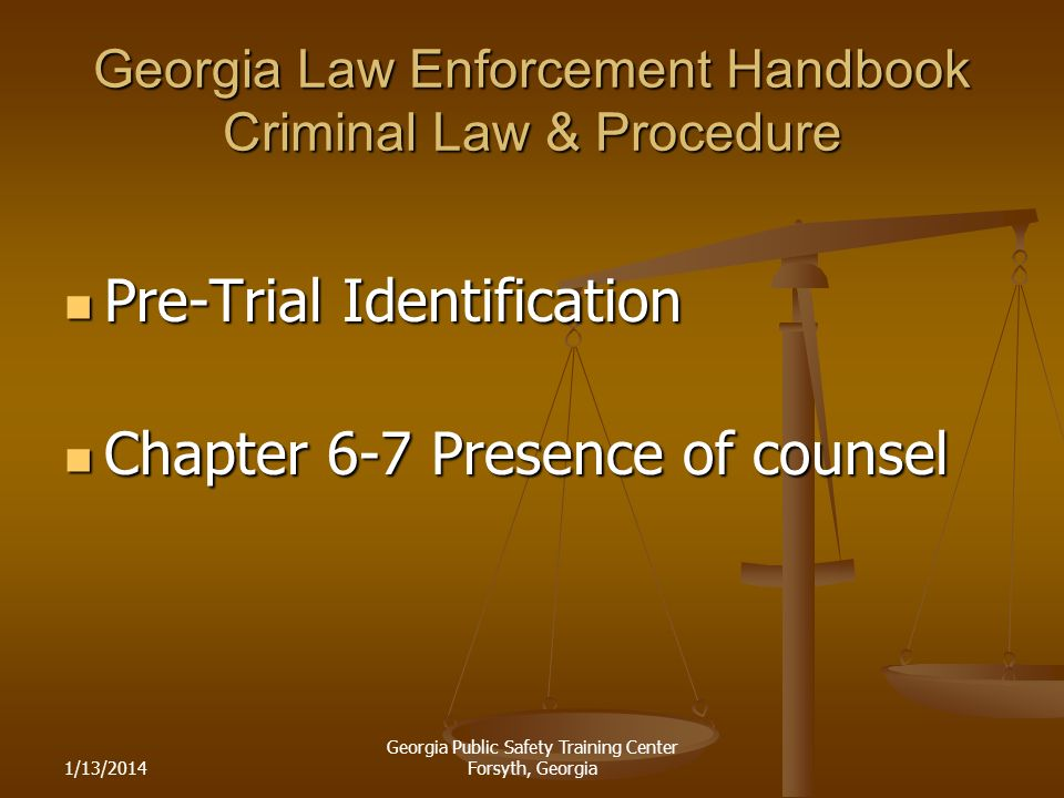 1/13/2014 Georgia Public Safety Training Center Forsyth, Georgia Georgia Law Enforcement Handbook Criminal Law & Procedure Pre-Trial Identification Pre-Trial Identification Chapter 6-7 Presence of counsel Chapter 6-7 Presence of counsel