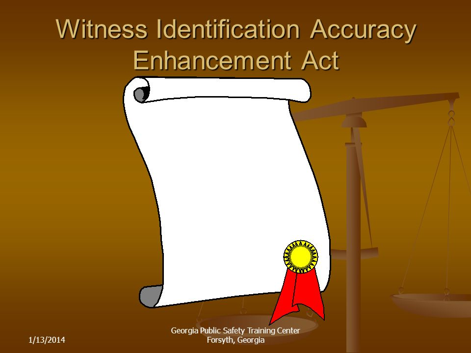 1/13/2014 Georgia Public Safety Training Center Forsyth, Georgia Witness Identification Accuracy Enhancement Act