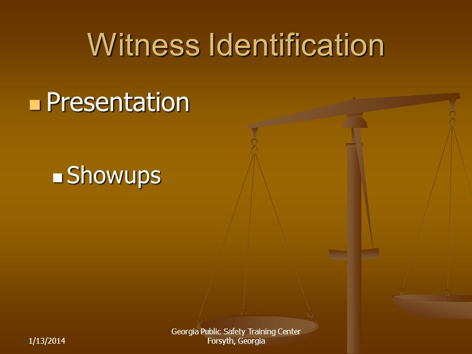 1/13/2014 Georgia Public Safety Training Center Forsyth, Georgia Witness Identification Presentation Presentation Showups Showups