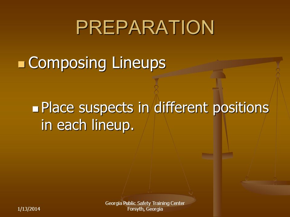 1/13/2014 Georgia Public Safety Training Center Forsyth, Georgia PREPARATION Composing Lineups Composing Lineups Place suspects in different positions in each lineup.