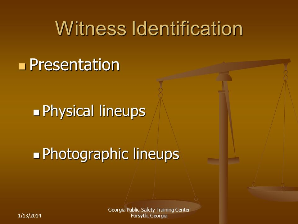1/13/2014 Georgia Public Safety Training Center Forsyth, Georgia Witness Identification Presentation Presentation Physical lineups Physical lineups Photographic lineups Photographic lineups
