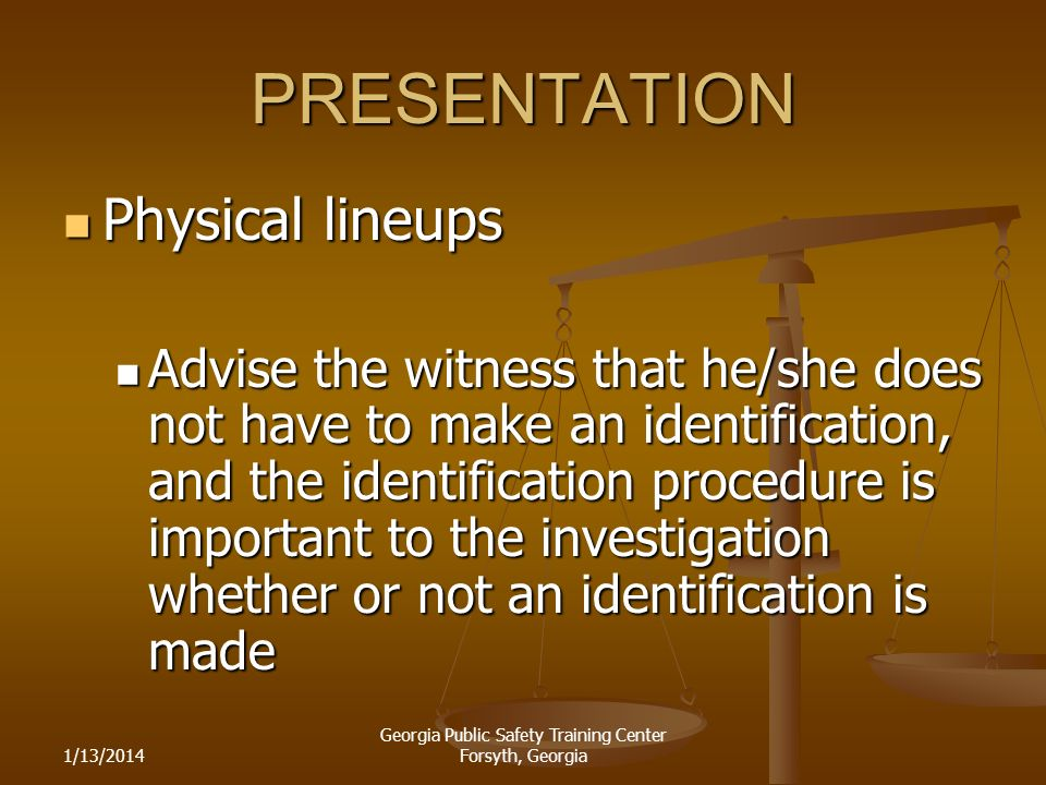 1/13/2014 Georgia Public Safety Training Center Forsyth, Georgia PRESENTATION Physical lineups Physical lineups Advise the witness that he/she does not have to make an identification, and the identification procedure is important to the investigation whether or not an identification is made Advise the witness that he/she does not have to make an identification, and the identification procedure is important to the investigation whether or not an identification is made