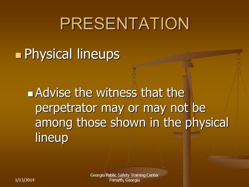 1/13/2014 Georgia Public Safety Training Center Forsyth, Georgia PRESENTATION Physical lineups Physical lineups Advise the witness that the perpetrator may or may not be among those shown in the physical lineup Advise the witness that the perpetrator may or may not be among those shown in the physical lineup