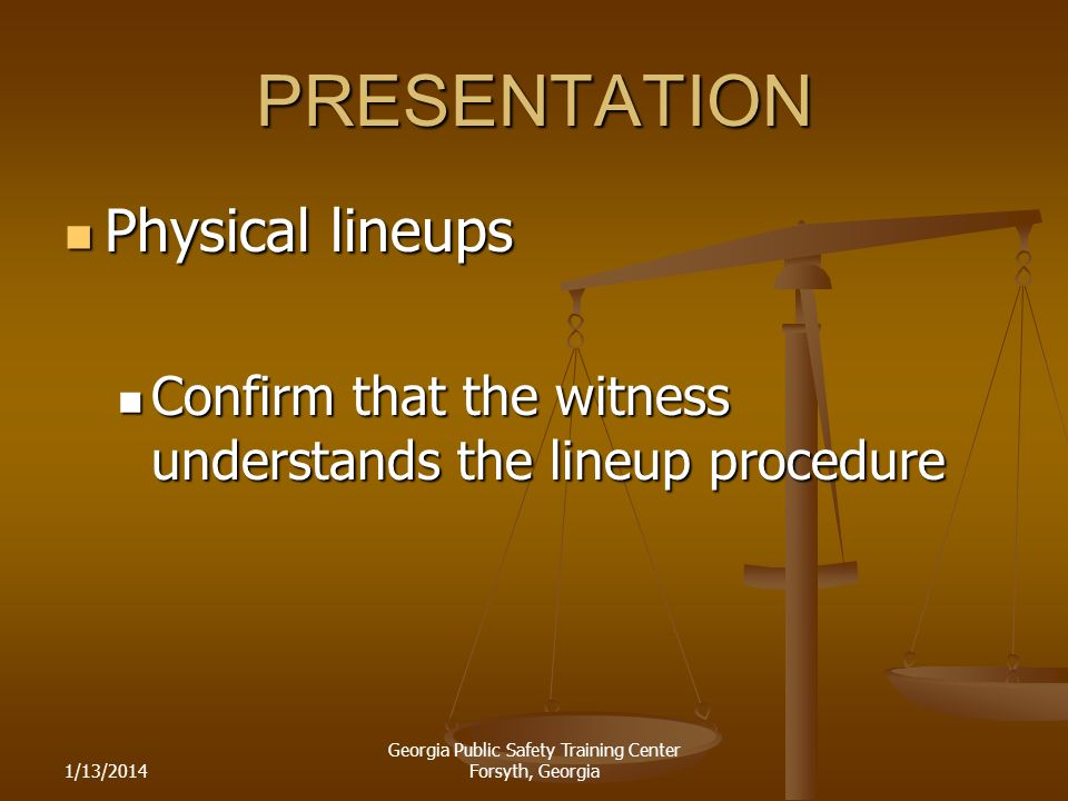 1/13/2014 Georgia Public Safety Training Center Forsyth, Georgia PRESENTATION Physical lineups Physical lineups Confirm that the witness understands the lineup procedure Confirm that the witness understands the lineup procedure