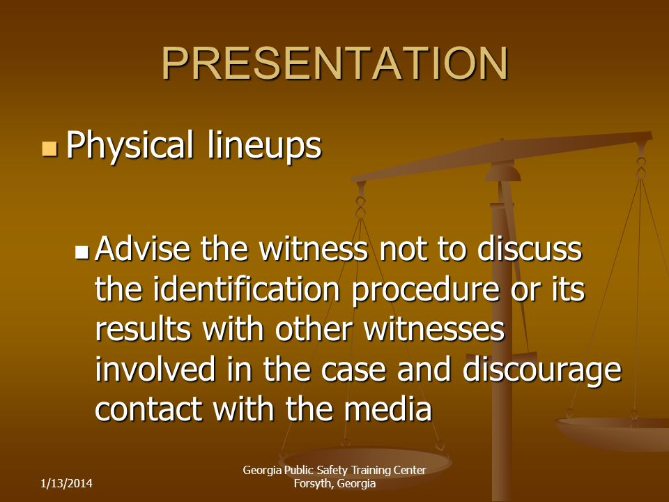 1/13/2014 Georgia Public Safety Training Center Forsyth, Georgia PRESENTATION Physical lineups Physical lineups Advise the witness not to discuss the identification procedure or its results with other witnesses involved in the case and discourage contact with the media Advise the witness not to discuss the identification procedure or its results with other witnesses involved in the case and discourage contact with the media