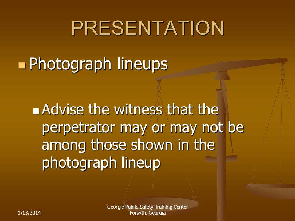1/13/2014 Georgia Public Safety Training Center Forsyth, Georgia PRESENTATION Photograph lineups Photograph lineups Advise the witness that the perpetrator may or may not be among those shown in the photograph lineup Advise the witness that the perpetrator may or may not be among those shown in the photograph lineup