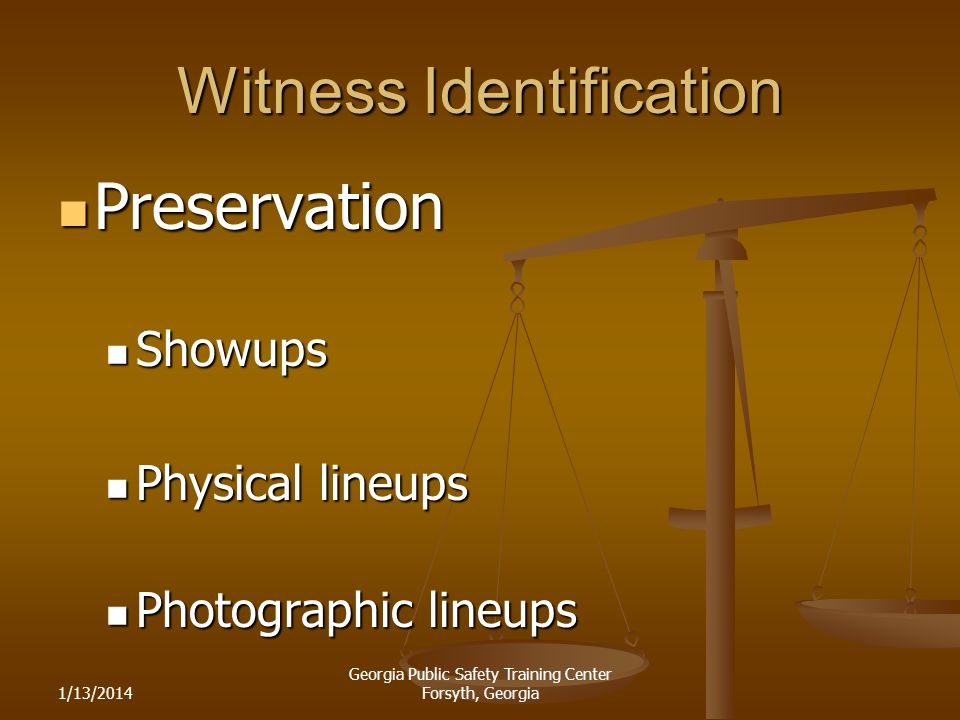 1/13/2014 Georgia Public Safety Training Center Forsyth, Georgia Witness Identification Preservation Preservation Showups Showups Physical lineups Physical lineups Photographic lineups Photographic lineups