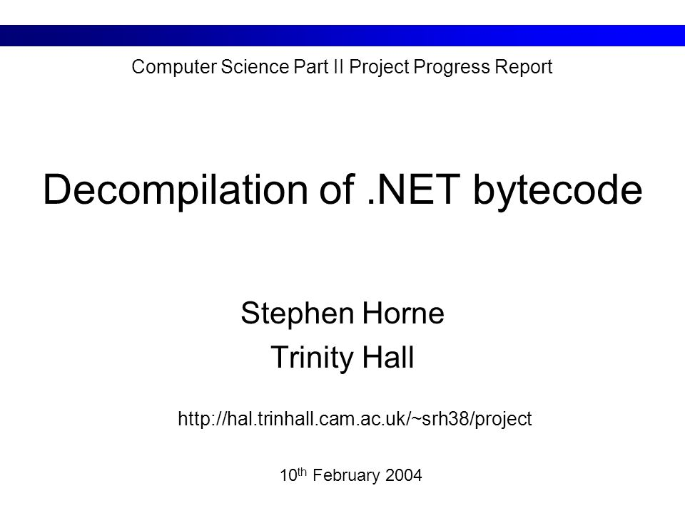 Decompilation of.NET bytecode Stephen Horne Trinity Hall 10 th February 2004 Computer Science Part II Project Progress Report http://hal.trinhall.cam.ac.uk/~srh38/project