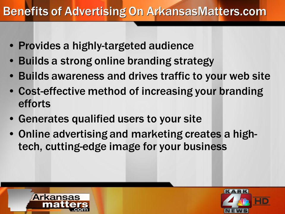 Benefits of Advertising On ArkansasMatters.com Provides a highly-targeted audience Builds a strong online branding strategy Builds awareness and drives traffic to your web site Cost-effective method of increasing your branding efforts Generates qualified users to your site Online advertising and marketing creates a high- tech, cutting-edge image for your business