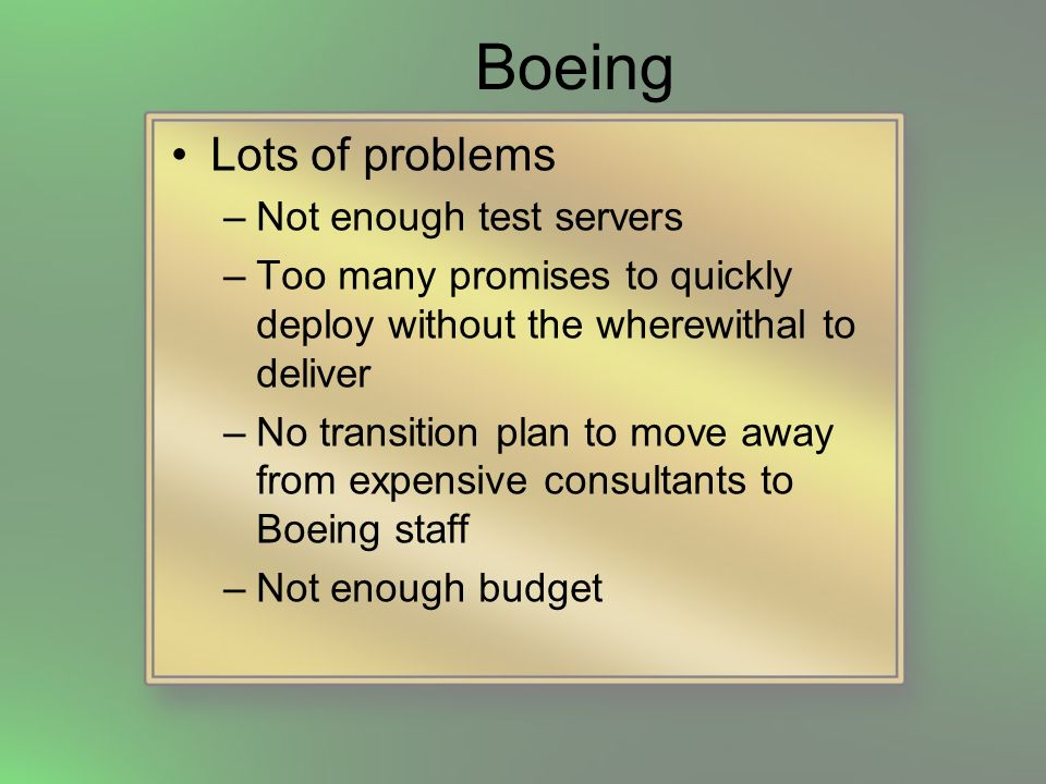 Boeing Lots of problems –Not enough test servers –Too many promises to quickly deploy without the wherewithal to deliver –No transition plan to move away from expensive consultants to Boeing staff –Not enough budget
