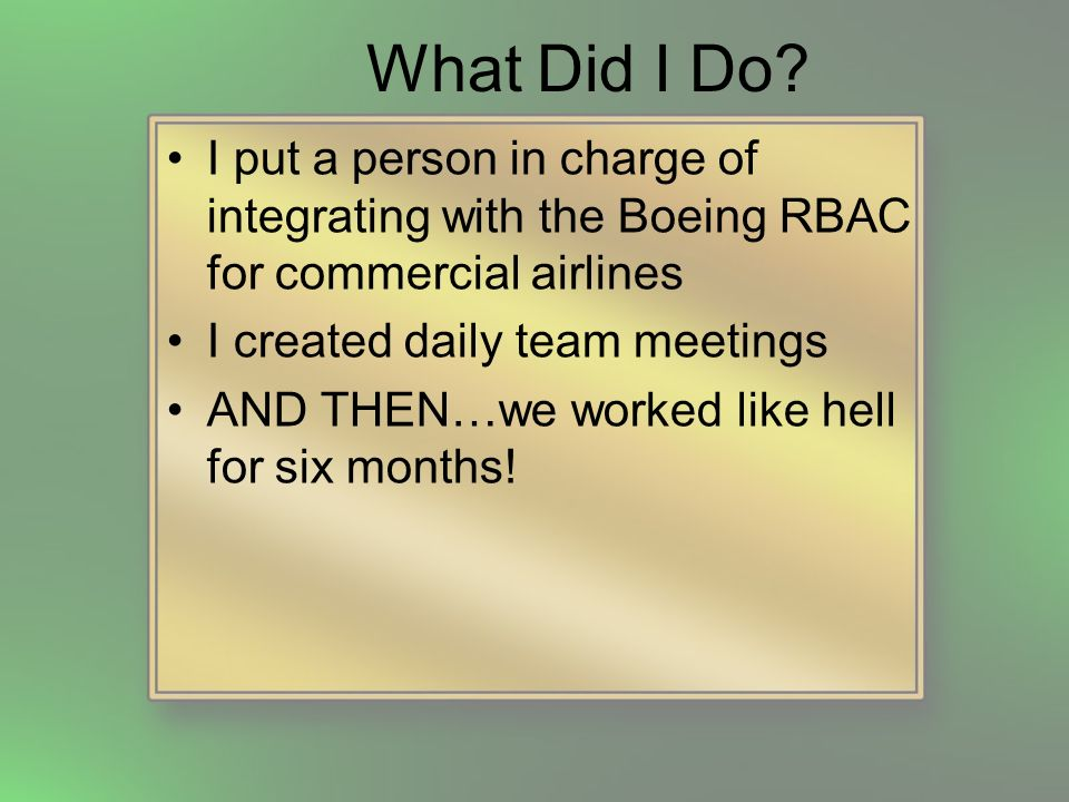What Did I Do? I put a person in charge of integrating with the Boeing RBAC for commercial airlines I created daily team meetings AND THEN…we worked l
