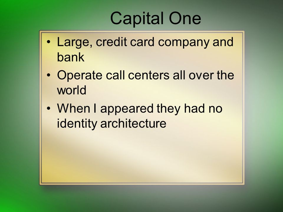 Capital One Large, credit card company and bank Operate call centers all over the world When I appeared they had no identity architecture