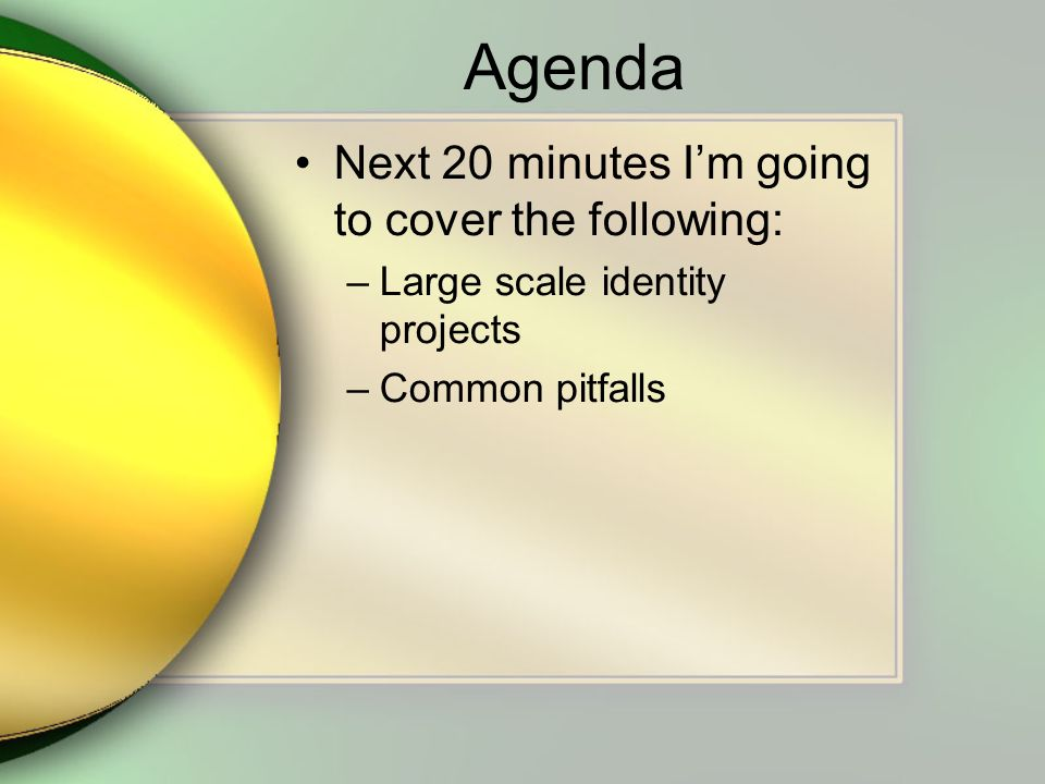 Agenda Next 20 minutes Im going to cover the following: –Large scale identity projects –Common pitfalls