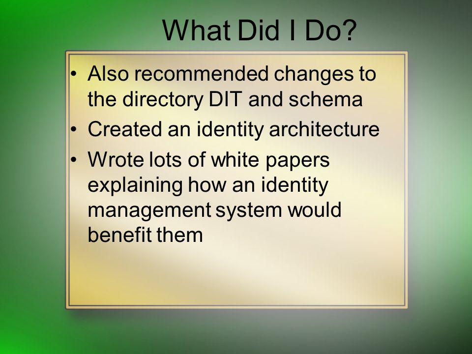 What Did I Do? Also recommended changes to the directory DIT and schema Created an identity architecture Wrote lots of white papers explaining how an