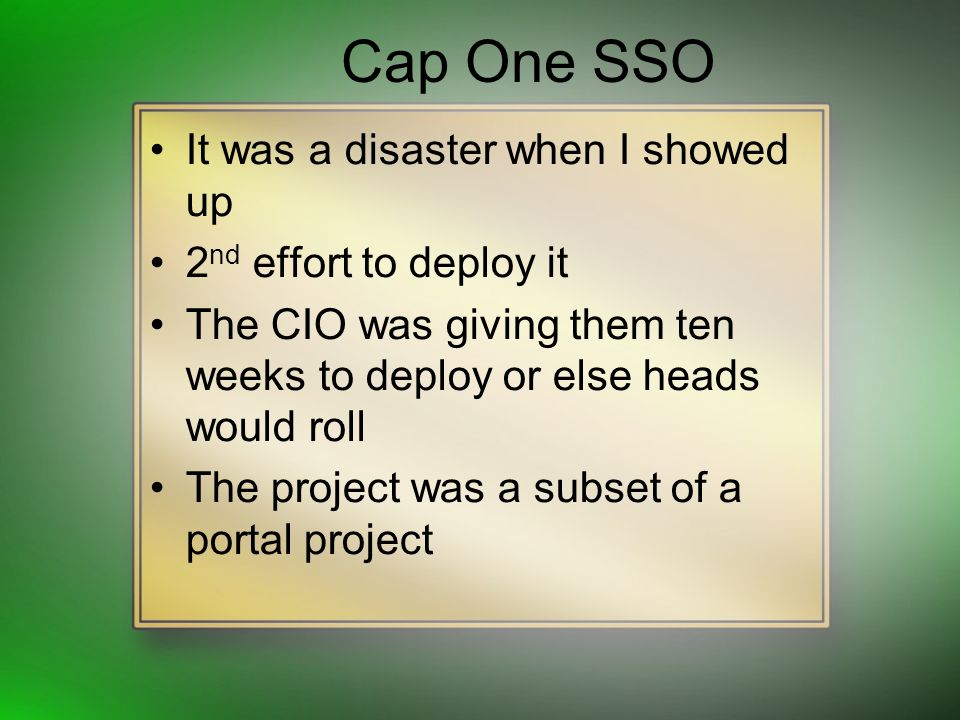Cap One SSO It was a disaster when I showed up 2 nd effort to deploy it The CIO was giving them ten weeks to deploy or else heads would roll The project was a subset of a portal project