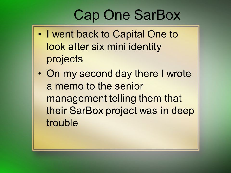 Cap One SarBox I went back to Capital One to look after six mini identity projects On my second day there I wrote a memo to the senior management tell