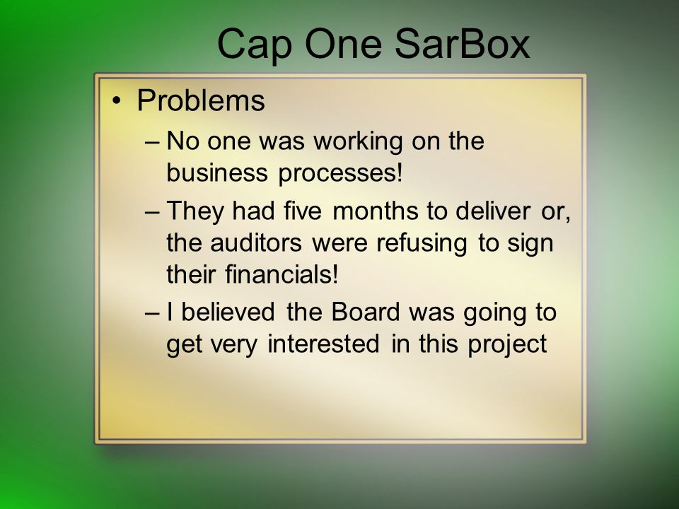 Cap One SarBox Problems –No one was working on the business processes! –They had five months to deliver or, the auditors were refusing to sign their f