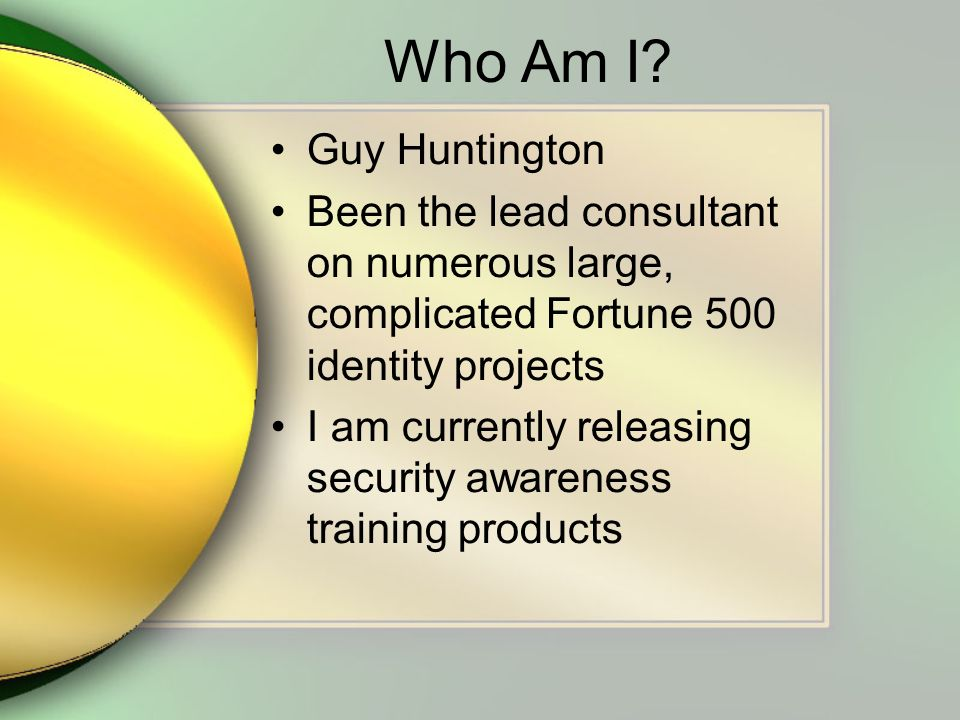 Who Am I? Guy Huntington Been the lead consultant on numerous large, complicated Fortune 500 identity projects I am currently releasing security aware