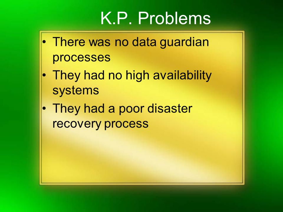 K.P. Problems There was no data guardian processes They had no high availability systems They had a poor disaster recovery process