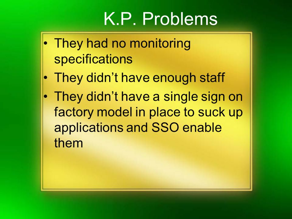 K.P. Problems They had no monitoring specifications They didnt have enough staff They didnt have a single sign on factory model in place to suck up ap