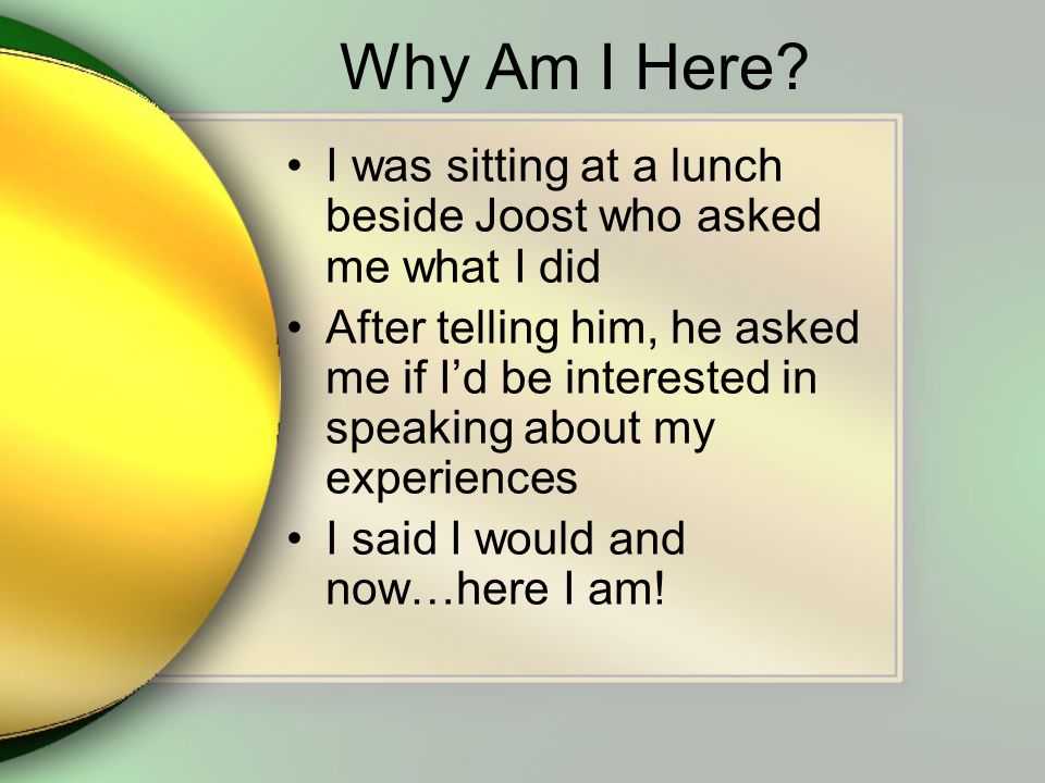 Why Am I Here? I was sitting at a lunch beside Joost who asked me what I did After telling him, he asked me if Id be interested in speaking about my e