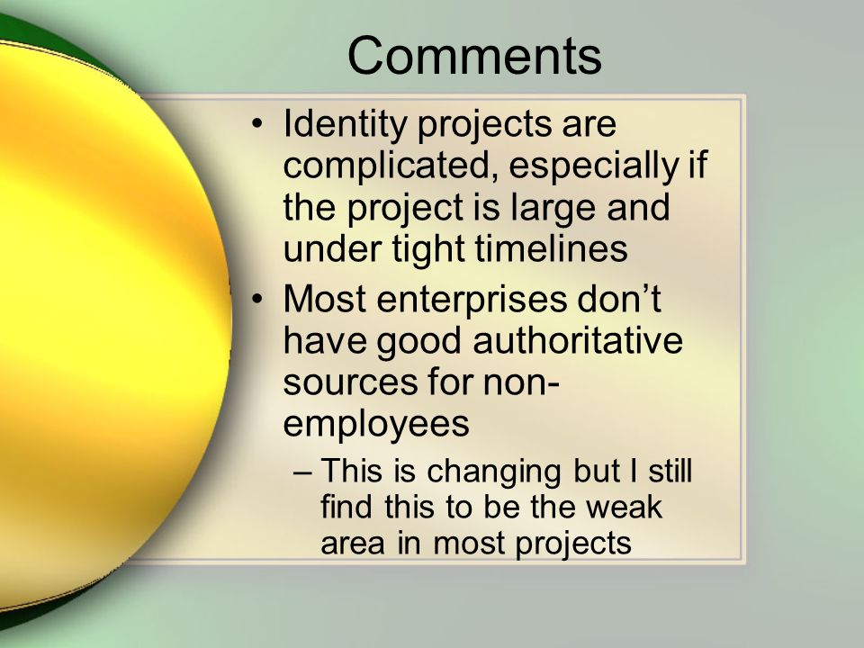 Comments Identity projects are complicated, especially if the project is large and under tight timelines Most enterprises dont have good authoritative sources for non- employees –This is changing but I still find this to be the weak area in most projects