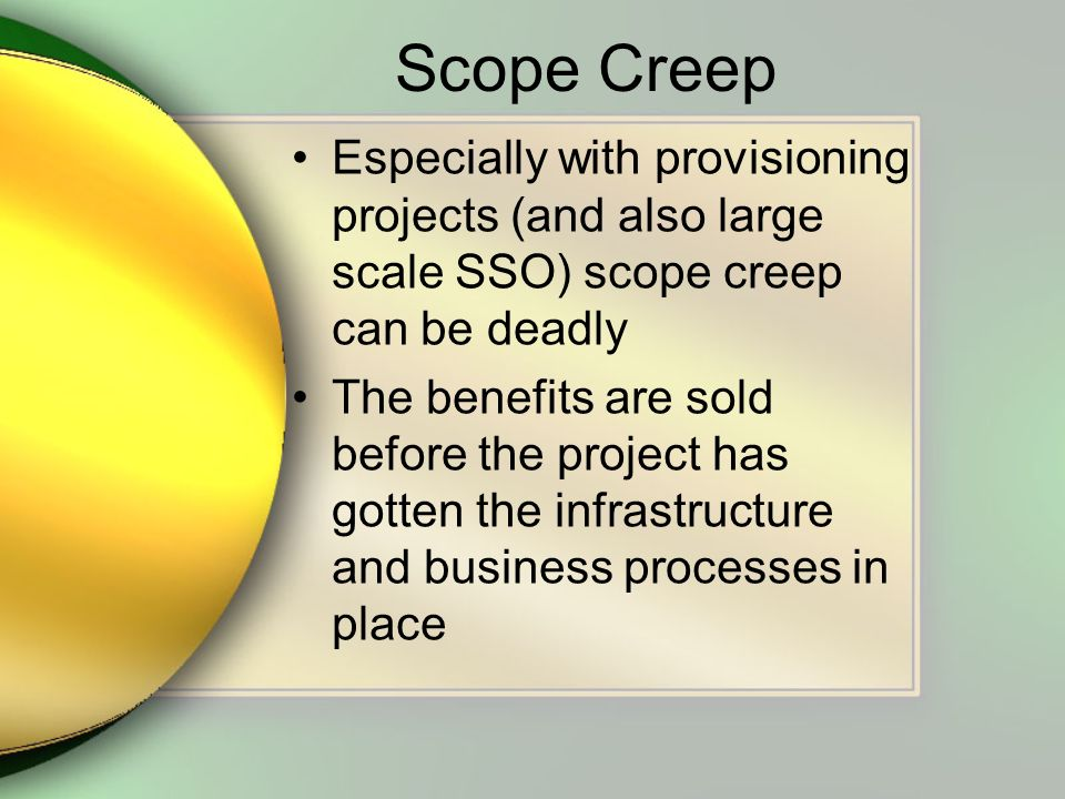 Scope Creep Especially with provisioning projects (and also large scale SSO) scope creep can be deadly The benefits are sold before the project has go