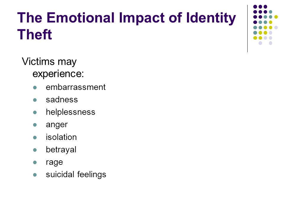 The Emotional Impact of Identity Theft Victims may experience: embarrassment sadness helplessness anger isolation betrayal rage suicidal feelings