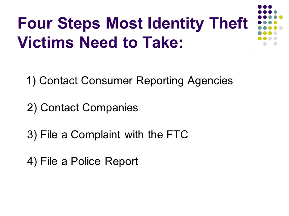 Four Steps Most Identity Theft Victims Need to Take: 1) Contact Consumer Reporting Agencies 2) Contact Companies 3) File a Complaint with the FTC 4) F