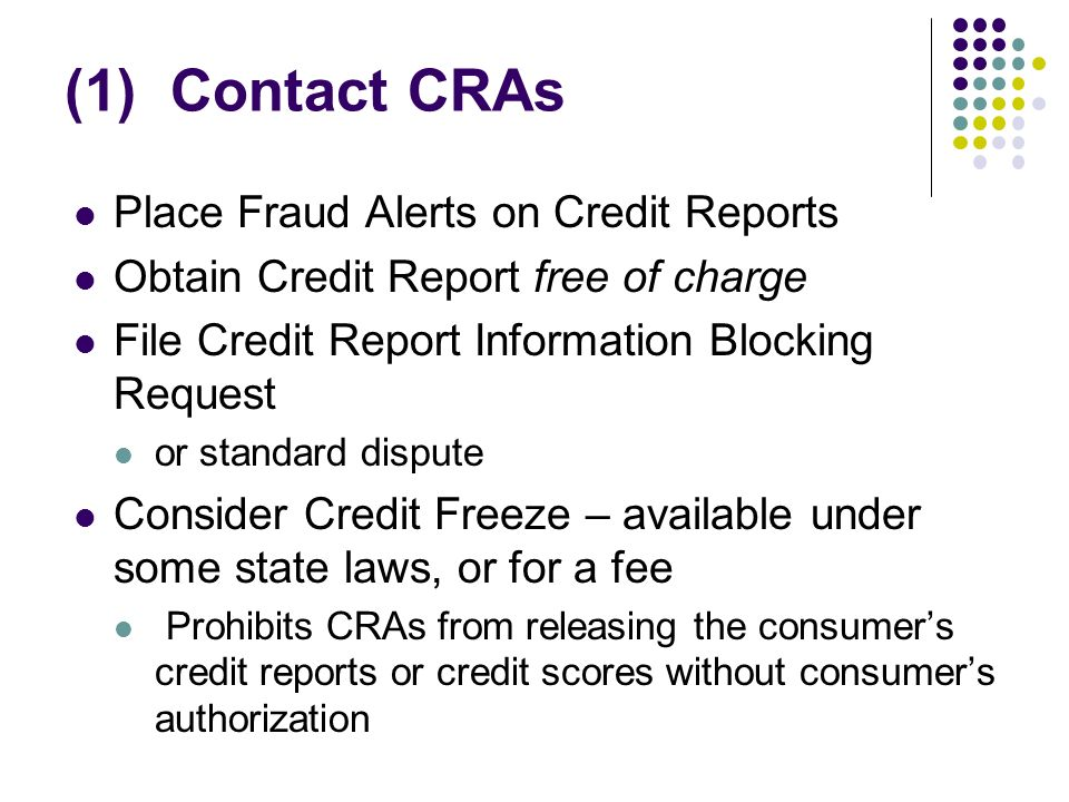 (1) Contact CRAs Place Fraud Alerts on Credit Reports Obtain Credit Report free of charge File Credit Report Information Blocking Request or standard dispute Consider Credit Freeze – available under some state laws, or for a fee Prohibits CRAs from releasing the consumers credit reports or credit scores without consumers authorization