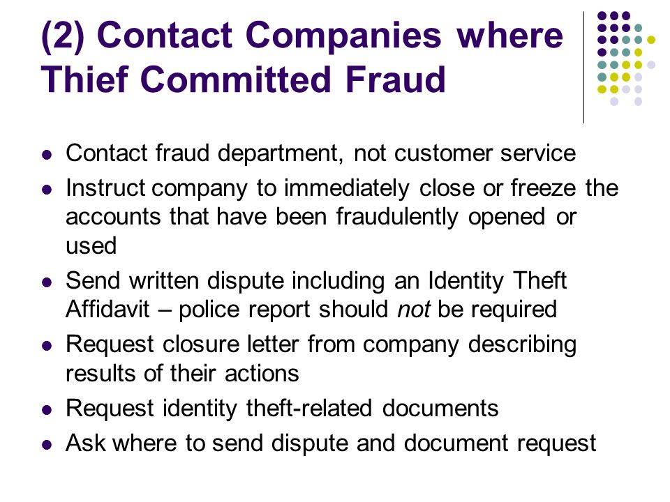 (2) Contact Companies where Thief Committed Fraud Contact fraud department, not customer service Instruct company to immediately close or freeze the accounts that have been fraudulently opened or used Send written dispute including an Identity Theft Affidavit – police report should not be required Request closure letter from company describing results of their actions Request identity theft-related documents Ask where to send dispute and document request