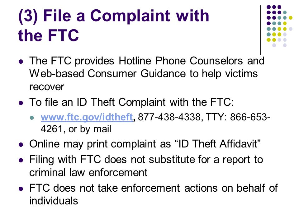 (3) File a Complaint with the FTC The FTC provides Hotline Phone Counselors and Web-based Consumer Guidance to help victims recover To file an ID Theft Complaint with the FTC: www.ftc.gov/idtheft, 877-438-4338, TTY: 866-653- 4261, or by mail www.ftc.gov/idtheft Online may print complaint as ID Theft Affidavit Filing with FTC does not substitute for a report to criminal law enforcement FTC does not take enforcement actions on behalf of individuals