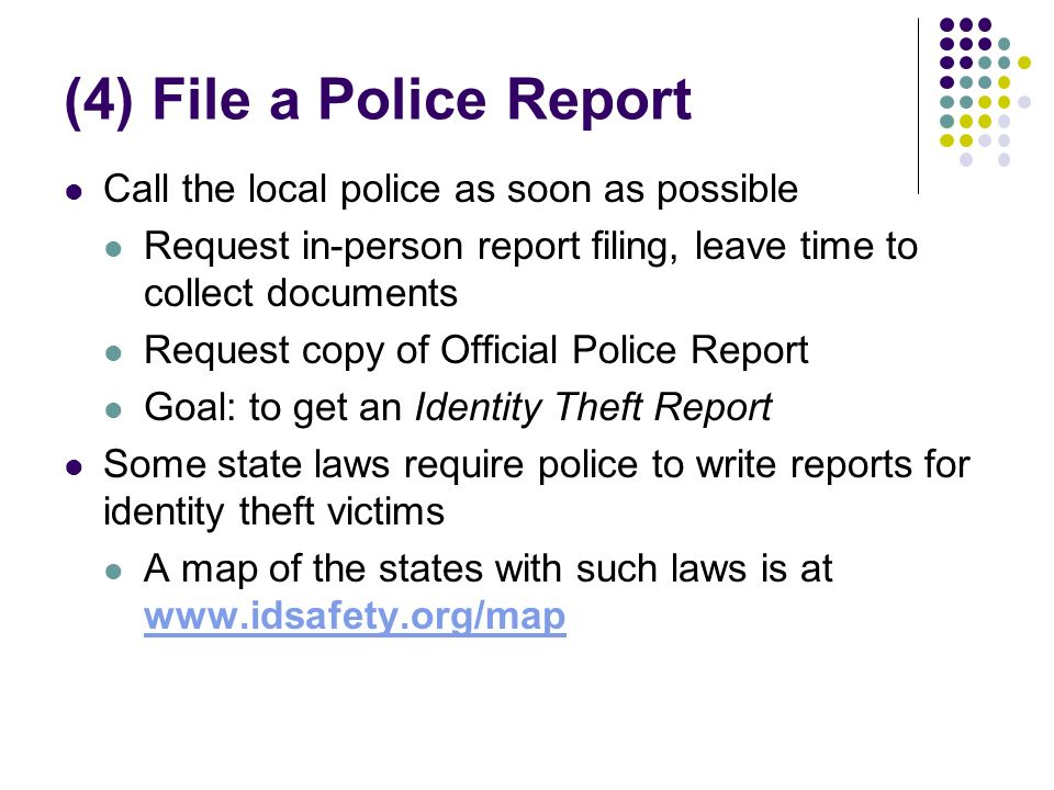 (4) File a Police Report Call the local police as soon as possible Request in-person report filing, leave time to collect documents Request copy of Official Police Report Goal: to get an Identity Theft Report Some state laws require police to write reports for identity theft victims A map of the states with such laws is at www.idsafety.org/map www.idsafety.org/map
