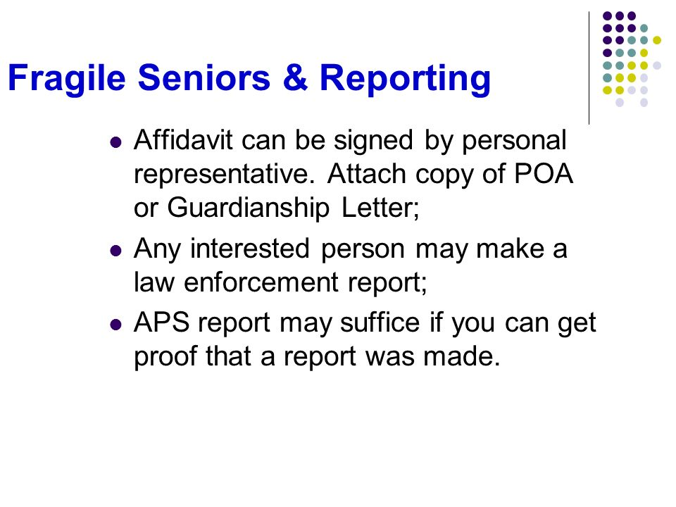 Fragile Seniors & Reporting Affidavit can be signed by personal representative. Attach copy of POA or Guardianship Letter; Any interested person may m
