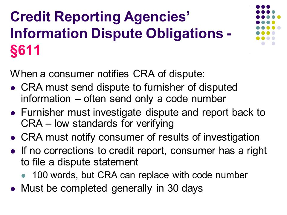 Credit Reporting Agencies Information Dispute Obligations - §611 When a consumer notifies CRA of dispute: CRA must send dispute to furnisher of disputed information – often send only a code number Furnisher must investigate dispute and report back to CRA – low standards for verifying CRA must notify consumer of results of investigation If no corrections to credit report, consumer has a right to file a dispute statement 100 words, but CRA can replace with code number Must be completed generally in 30 days