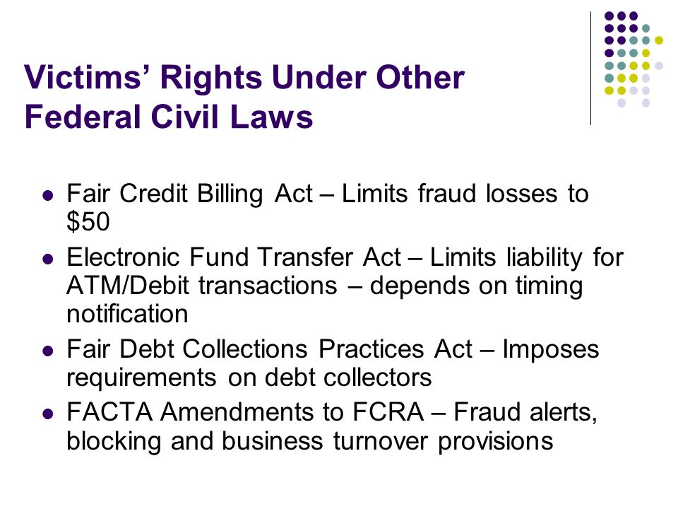 Victims Rights Under Other Federal Civil Laws Fair Credit Billing Act – Limits fraud losses to $50 Electronic Fund Transfer Act – Limits liability for ATM/Debit transactions – depends on timing notification Fair Debt Collections Practices Act – Imposes requirements on debt collectors FACTA Amendments to FCRA – Fraud alerts, blocking and business turnover provisions
