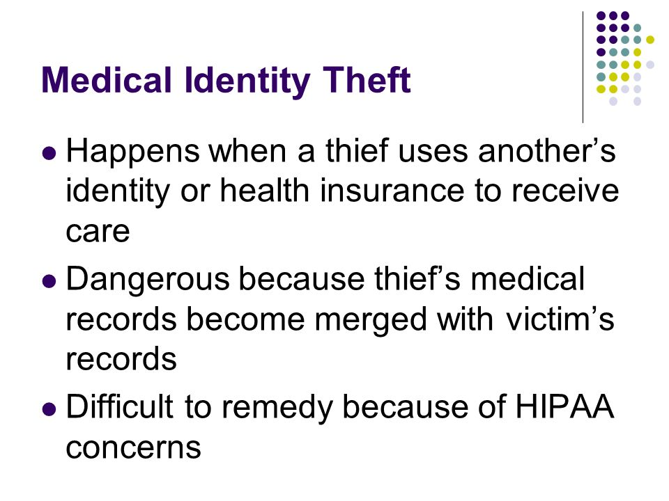 Medical Identity Theft Happens when a thief uses anothers identity or health insurance to receive care Dangerous because thiefs medical records become