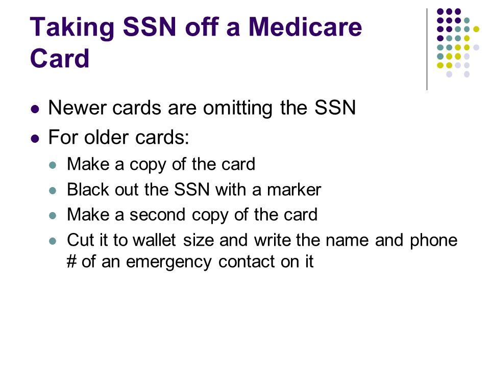 Taking SSN off a Medicare Card Newer cards are omitting the SSN For older cards: Make a copy of the card Black out the SSN with a marker Make a second