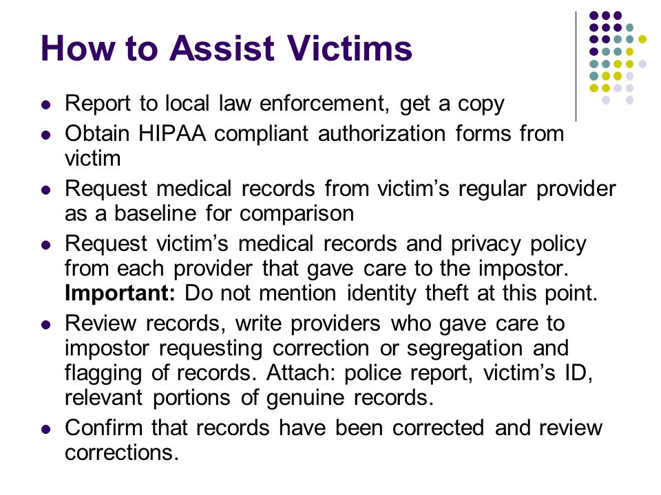 How to Assist Victims Report to local law enforcement, get a copy Obtain HIPAA compliant authorization forms from victim Request medical records from victims regular provider as a baseline for comparison Request victims medical records and privacy policy from each provider that gave care to the impostor.