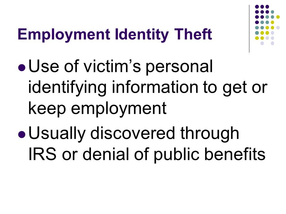 Employment Identity Theft Use of victims personal identifying information to get or keep employment Usually discovered through IRS or denial of public benefits