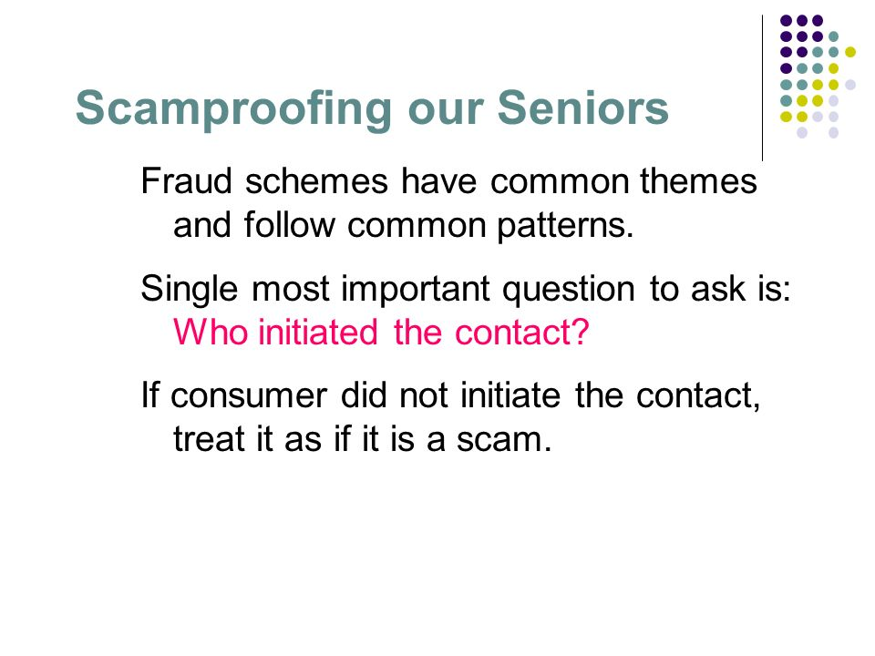 Scamproofing our Seniors Fraud schemes have common themes and follow common patterns. Single most important question to ask is: Who initiated the cont