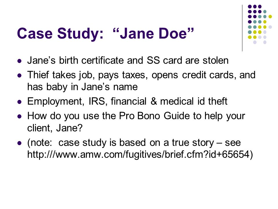 Case Study: Jane Doe Janes birth certificate and SS card are stolen Thief takes job, pays taxes, opens credit cards, and has baby in Janes name Employment, IRS, financial & medical id theft How do you use the Pro Bono Guide to help your client, Jane.