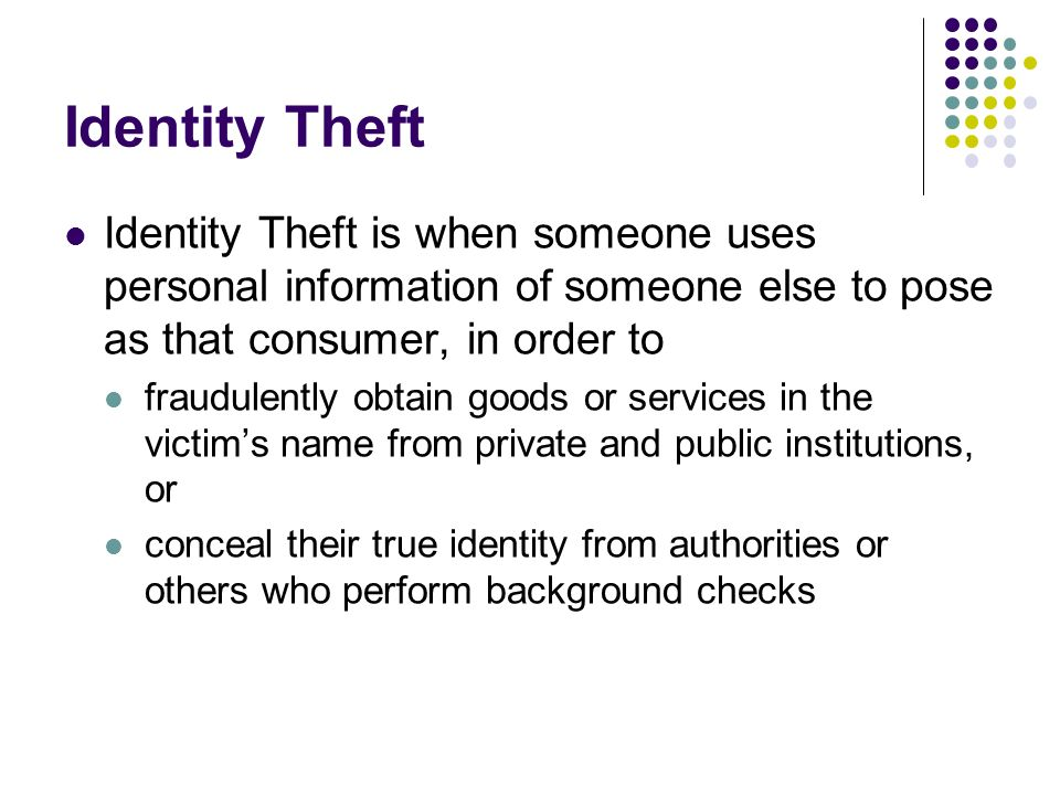 Identity Theft Identity Theft is when someone uses personal information of someone else to pose as that consumer, in order to fraudulently obtain good