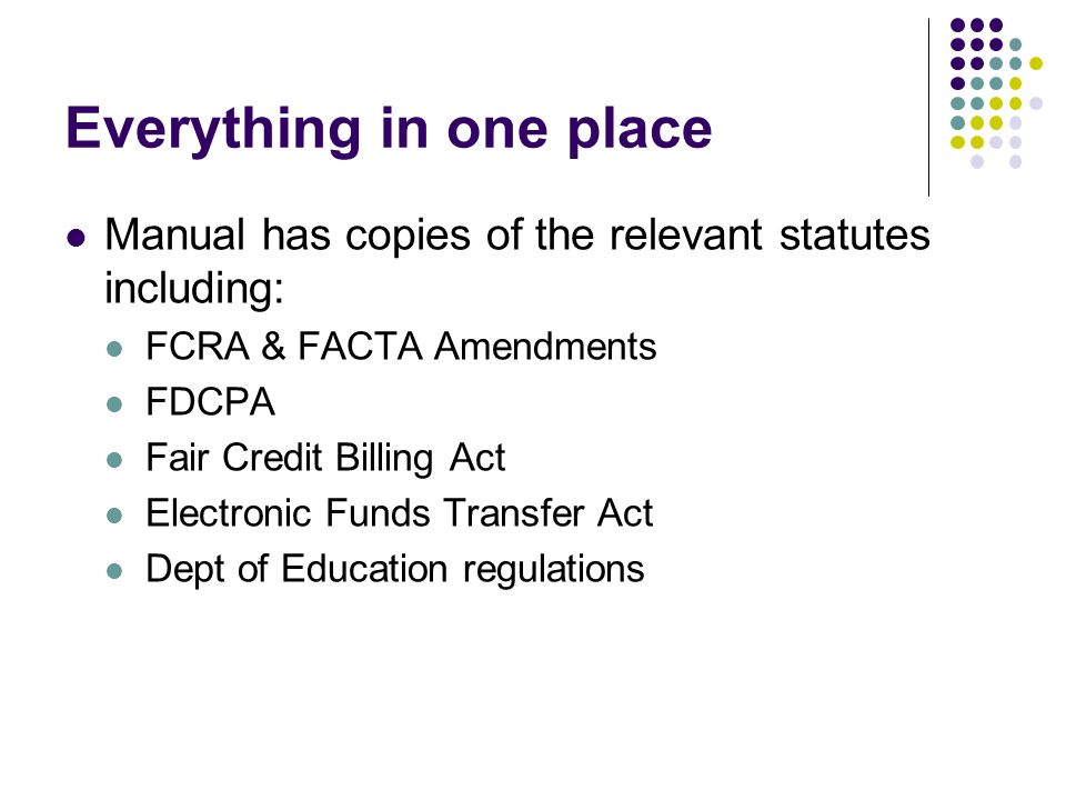 Everything in one place Manual has copies of the relevant statutes including: FCRA & FACTA Amendments FDCPA Fair Credit Billing Act Electronic Funds T
