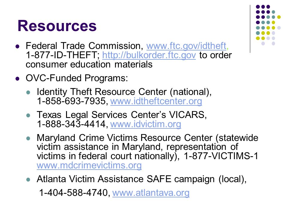 Resources Federal Trade Commission, www.ftc.gov/idtheft, 1-877-ID-THEFT; http://bulkorder.ftc.gov to order consumer education materialswww.ftc.gov/idthefthttp://bulkorder.ftc.gov OVC-Funded Programs: Identity Theft Resource Center (national), 1-858-693-7935, www.idtheftcenter.orgwww.idtheftcenter.org Texas Legal Services Centers VICARS, 1-888-343-4414, www.idvictim.orgwww.idvictim.org Maryland Crime Victims Resource Center (statewide victim assistance in Maryland, representation of victims in federal court nationally), 1-877-VICTIMS-1 www.mdcrimevictims.org www.mdcrimevictims.org Atlanta Victim Assistance SAFE campaign (local), 1-404-588-4740, www.atlantava.orgwww.atlantava.org