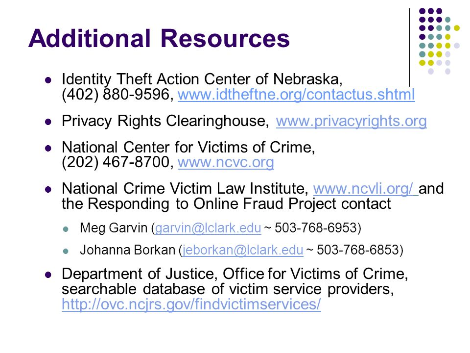 Additional Resources Identity Theft Action Center of Nebraska, (402) 880-9596, www.idtheftne.org/contactus.shtml Privacy Rights Clearinghouse, www.pri